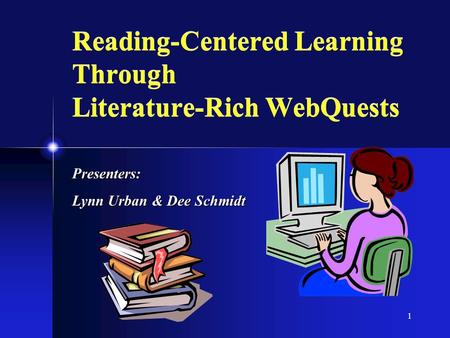 1 Reading-Centered Learning Through Literature-Rich WebQuests Presenters: Lynn Urban & Dee Schmidt.