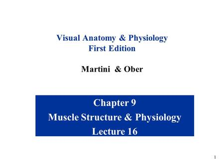 1 Chapter 9 Muscle Structure & Physiology Lecture 16 Visual Anatomy & Physiology First Edition Martini & Ober.