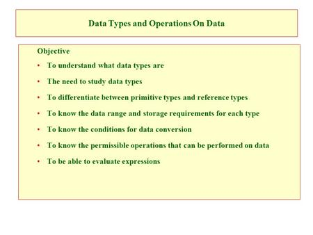 Data Types and Operations On Data Objective To understand what data types are The need to study data types To differentiate between primitive types and.