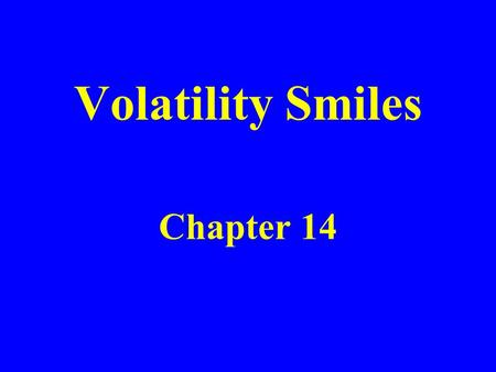 Volatility Smiles Chapter 14. Put-Call Parity Arguments Put-call parity p +S 0 e -qT = c +X e –r T holds regardless of the assumptions made about the.