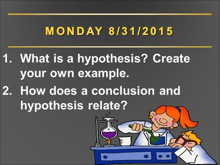 1.What is a hypothesis? Create your own example. 2.How does a conclusion and hypothesis relate?