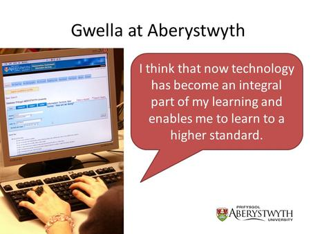 Gwella at Aberystwyth I think that now technology has become an integral part of my learning and enables me to learn to a higher standard.