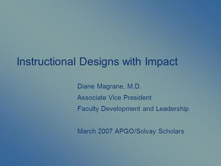 Instructional Designs with Impact Diane Magrane, M.D. Associate Vice President Faculty Development and Leadership March 2007 APGO/Solvay Scholars.
