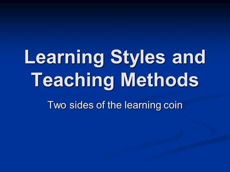 Learning Styles and Teaching Methods Two sides of the learning coin.