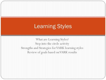 What are Learning Styles? Step into the circle activity Strengths and Strategies for VARK learning styles Review of goals based on VARK results Learning.