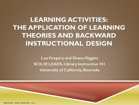 LEARNING ACTIVITIES: THE APPLICATION OF LEARNING THEORIES AND BACKWARD INSTRUCTIONAL DESIGN Lua Gregory and Shana Higgins SCIL/IE LEADS, Library Instruction.