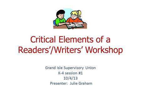 Critical Elements of a Readers'/Writers' Workshop Grand Isle Supervisory Union K-4 session #1 10/4/13 Presenter: Julie Graham.