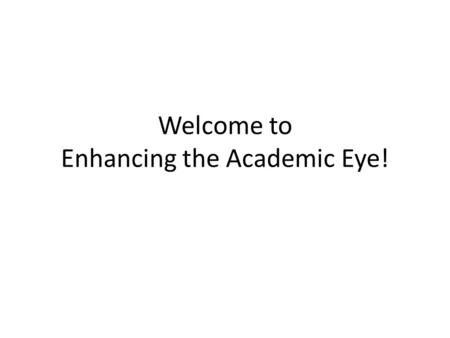 Welcome to Enhancing the Academic Eye!. Check in, Brief Introductions.