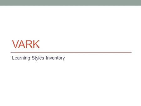 VARK Learning Styles Inventory. VARK What it is It is about PREFERENCES It is about LEARNING It is about YOU Scores indicate how you learn What it isn't.