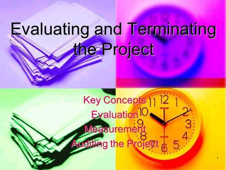 1 Evaluating and Terminating the Project Key Concepts EvaluationMeasurement Auditing the Project.