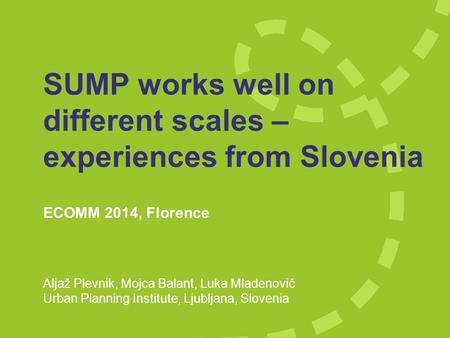 SUMP works well on different scales – experiences from Slovenia ECOMM 2014, Florence Aljaž Plevnik, Mojca Balant, Luka Mladenovič Urban Planning Institute,