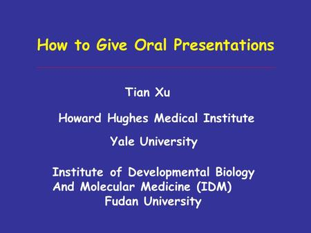 How to Give Oral Presentations Tian Xu Howard Hughes Medical Institute Yale University Institute of Developmental Biology And Molecular Medicine (IDM)