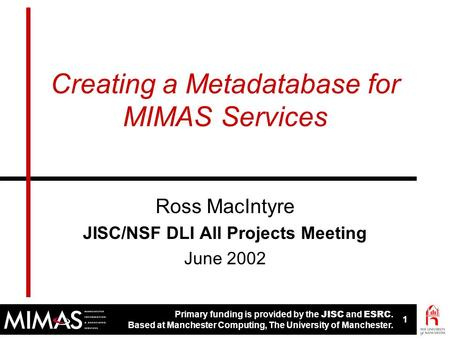 Primary funding is provided by the JISC and ESRC. Based at Manchester Computing, The University of Manchester. 1 1 Creating a Metadatabase for MIMAS Services.