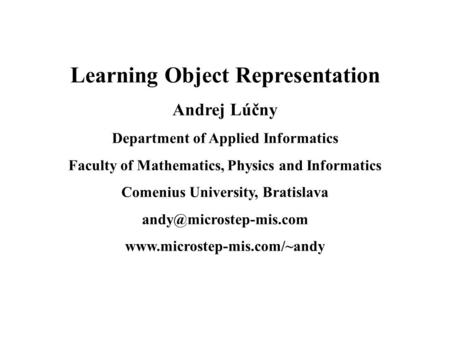 Learning Object Representation Andrej Lúčny Department of Applied Informatics Faculty of Mathematics, Physics and Informatics Comenius University, Bratislava.