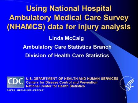1 Using National Hospital Ambulatory Medical Care Survey (NHAMCS) data for injury analysis Linda McCaig Ambulatory Care Statistics Branch Division of Health.
