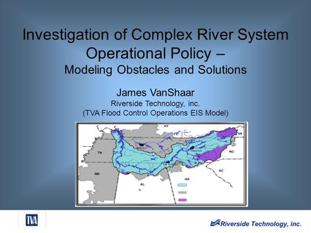 Investigation of Complex River System Operational Policy – Modeling Obstacles and Solutions James VanShaar Riverside Technology, inc. (TVA Flood Control.