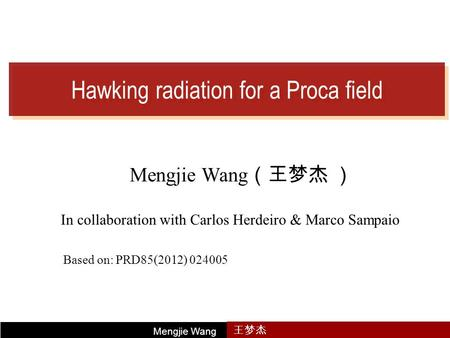 Hawking radiation for a Proca field Mengjie Wang (王梦杰 ) In collaboration with Carlos Herdeiro & Marco Sampaio Mengjie Wang 王梦杰 Based on: PRD85(2012) 024005.