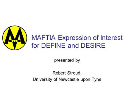 MAFTIA Expression of Interest for DEFINE and DESIRE presented by Robert Stroud, University of Newcastle upon Tyne.