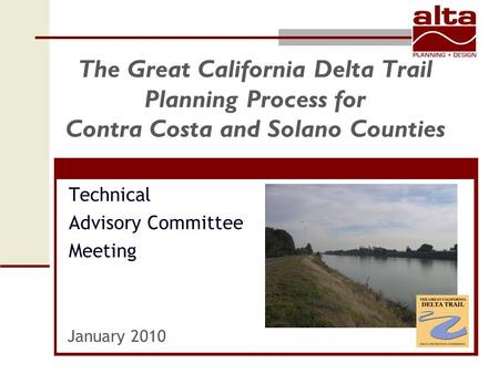 The Great California Delta Trail Planning Process for Contra Costa and Solano Counties Technical Advisory Committee Meeting January 2010.