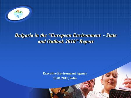 "Company LOGO Bulgaria in the ""European Environment - State and Outlook 2010"" Report Executive Environment Agency 13.01.2011, Sofia."