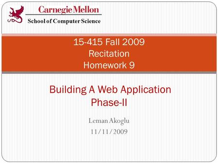 Leman Akoglu 11/11/2009 15-415 Fall 2009 Recitation Homework 9 Building A Web Application Phase-II School of Computer Science.