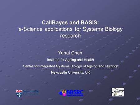 CaliBayes and BASIS: e-Science applications for Systems Biology research Yuhui Chen Institute for Ageing and Health Centre for Integrated Systems Biology.