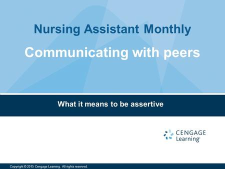 Nursing Assistant Monthly Copyright © 2015 Cengage Learning. All rights reserved. What it means to be assertive Communicating with peers.