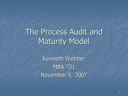 1 The Process Audit and Maturity Model Kenneth Webber MBA 731 November 5, 2007.