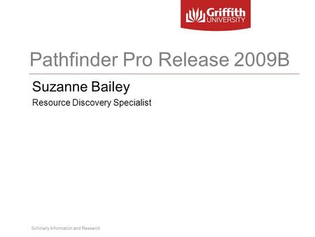 Scholarly Information and Research Pathfinder Pro Release 2009B Suzanne Bailey Resource Discovery Specialist.