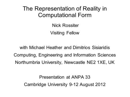 The Representation of Reality in Computational Form Nick Rossiter Visiting Fellow with Michael Heather and Dimitrios Sisiaridis Computing, Engineering.