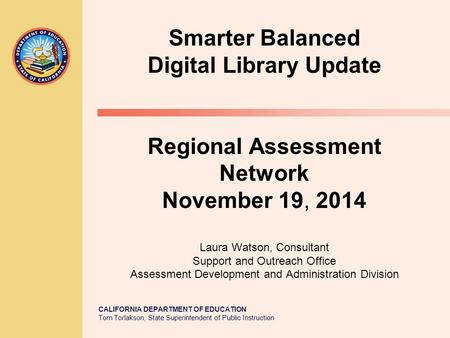 CALIFORNIA DEPARTMENT OF EDUCATION Tom Torlakson, State Superintendent of Public Instruction Smarter Balanced Digital Library Update Regional Assessment.