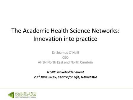 The Academic Health Science Networks: Innovation into practice Dr Séamus O'Neill CEO AHSN North East and North Cumbria NENC Stakeholder event 23 rd June.