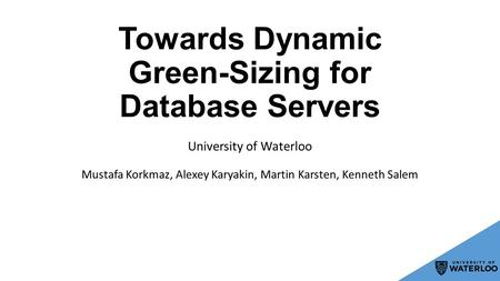 Towards Dynamic Green-Sizing for Database Servers Mustafa Korkmaz, Alexey Karyakin, Martin Karsten, Kenneth Salem University of Waterloo.