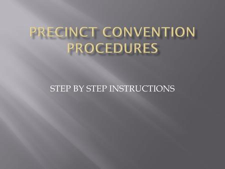 STEP BY STEP INSTRUCTIONS. Step One Temporary Chair calls convention to order. (This position is generally filled by the precinct chair; however, any.
