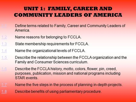 UNIT 1: FAMILY, CAREER AND COMMUNITY LEADERS OF AMERICA 1.11.1Define terms related to Family, Career and Community Leaders of America. 1.21.2Name reasons.
