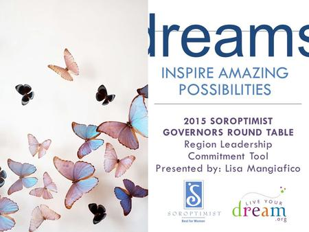 Dreams INSPIRE AMAZING POSSIBILITIES 2015 SOROPTIMIST GOVERNORS ROUND TABLE Region Leadership Commitment Tool Presented by: Lisa Mangiafico.
