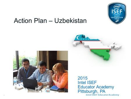 Intel ISEF Educator Academy Intel ® Education Programs 2015 Intel ISEF Educator Academy Pittsburgh, PA Action Plan – Uzbekistan 1.
