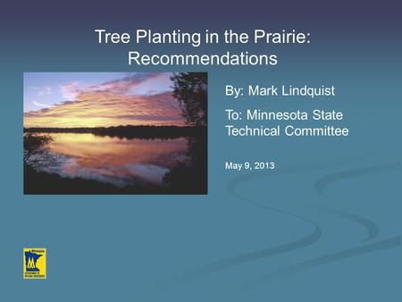 Tree Planting in the Prairie: Recommendations By: Mark Lindquist To: Minnesota State Technical Committee May 9, 2013.