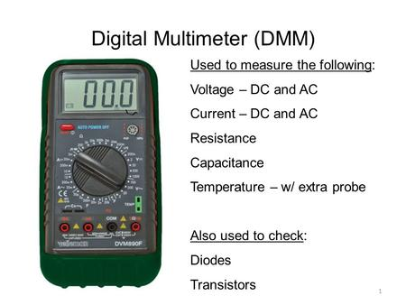 Digital Multimeter (DMM) Used to measure the following: Voltage – DC and AC Current – DC and AC Resistance Capacitance Temperature – w/ extra probe Also.