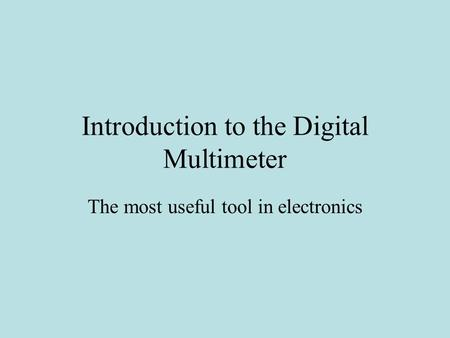 Introduction to the Digital Multimeter The most useful tool in electronics.