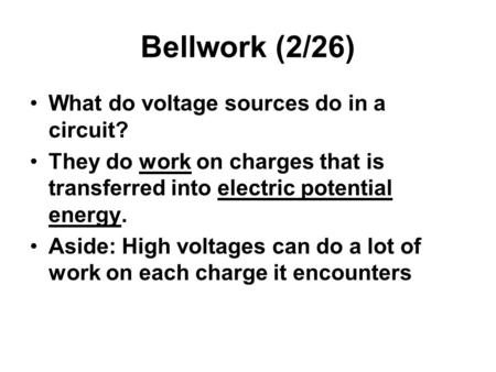 Bellwork (2/26) What do voltage sources do in a circuit? They do work on charges that is transferred into electric potential energy. Aside: High voltages.
