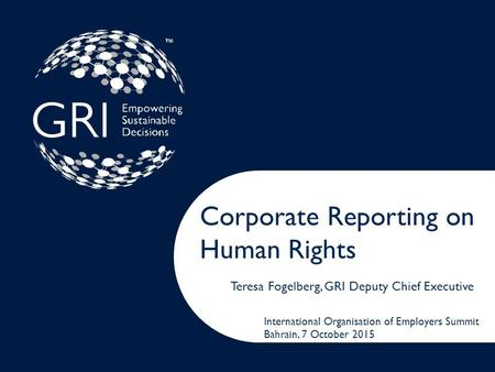 Corporate Reporting on Human Rights Teresa Fogelberg, GRI Deputy Chief Executive International Organisation of Employers Summit Bahrain, 7 October 2015.