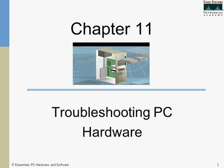 IT Essentials: PC Hardware and Software 1 Chapter 11 Troubleshooting PC Hardware.