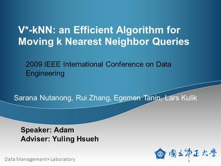 Data Management+ Laboratory V*-kNN: an Efficient Algorithm for Moving k Nearest Neighbor Queries Speaker: Adam Adviser: Yuling Hsueh 2009 IEEE International.