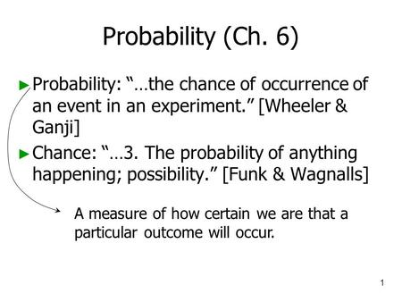 "1 Probability (Ch. 6) ► Probability: ""…the chance of occurrence of an event in an experiment."" [Wheeler & Ganji] ► Chance: ""…3. The probability of anything."