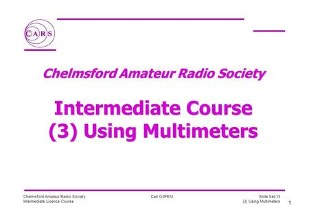1 Chelmsford Amateur Radio Society Intermediate Licence Course Carl G3PEM Slide Set-13 (3) Using Multimeters Chelmsford Amateur Radio Society Intermediate.