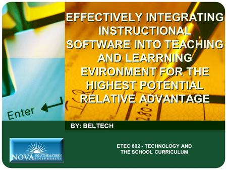 EFFECTIVELY INTEGRATING INSTRUCTIONAL SOFTWARE INTO TEACHING AND LEARRNING EVIRONMENT FOR THE HIGHEST POTENTIAL RELATIVE ADVANTAGE BY: BELTECH ETEC 602.