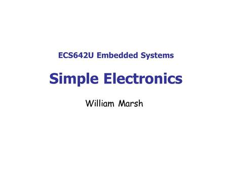 ECS642U Embedded Systems Simple Electronics William Marsh.