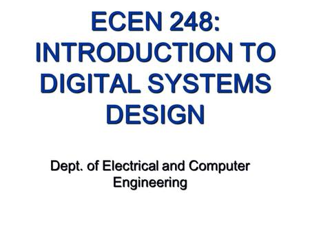 ECEN 248: INTRODUCTION TO DIGITAL SYSTEMS DESIGN Dept. of Electrical and Computer Engineering.