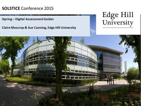 SOLSTICE Conference 2015 4 th & 5 th June 2015 iSpring – Digital Assessment Guides Claire Moscrop & Sue Canning, Edge Hill University.